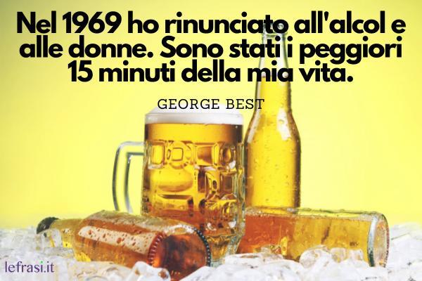 Frasi sul bere - Nel 1969 ho rinunciato all'alcol e alle donne. Sono stati i peggiori 15 minuti della mia vita.