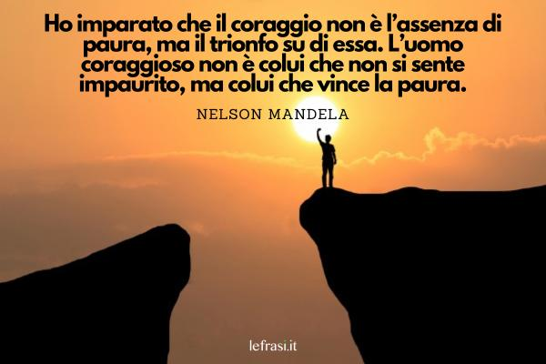 Frasi sul coraggio - Ho imparato che il coraggio non è l'assenza di paura, ma il trionfo su di essa. L'uomo coraggioso non è colui che non si sente impaurito, ma colui che vince la paura.