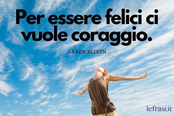 Frasi sul coraggio - Per essere felici ci vuole coraggio.