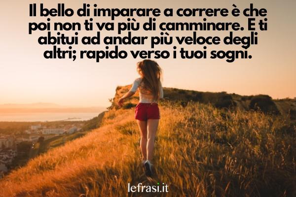 Frasi sulla corsa - Il bello di imparare a correre è che poi non ti va più di camminare. E ti abitui ad andar più veloce degli altri; rapido verso i tuoi sogni.