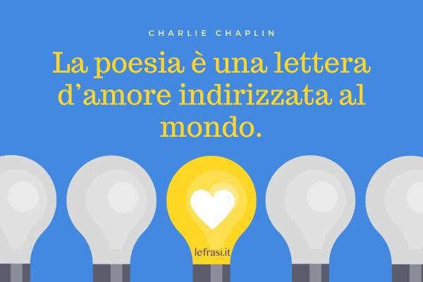Frasi di Charlie Chaplin - La poesia è una lettera d'amore indirizzata al mondo.