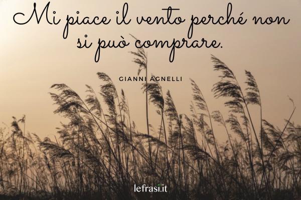 Frasi di Gianni Agnelli - Mi piace il vento perché non si può comprare.