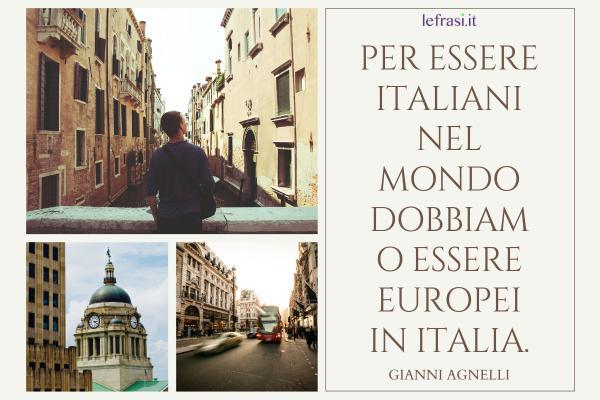Frasi di Gianni Agnelli - Per essere italiani nel mondo dobbiamo essere europei in Italia.