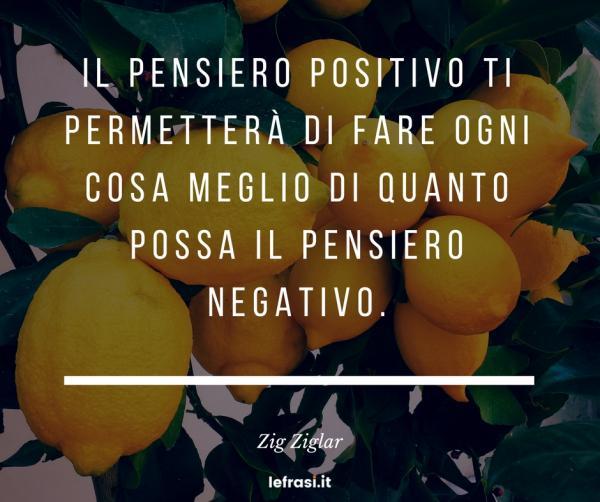 Frasi sul Fare - Il pensiero positivo ti permetterà di fare ogni cosa meglio di quanto possa il pensiero negativo.