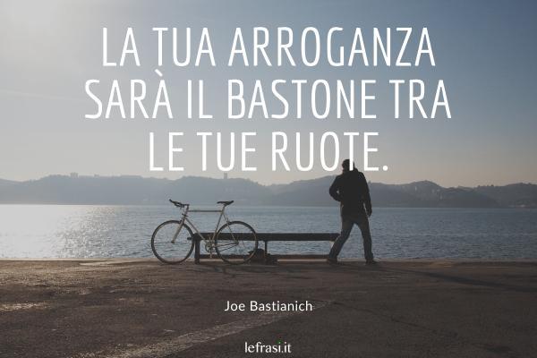 Frasi di Joe Bastianich - La tua arroganza sarà il bastone tra le tue ruote.