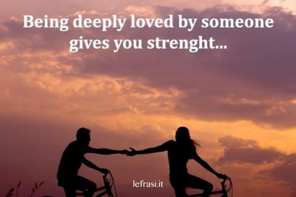 Frasi d'amore in inglese - Being deeply loved by someone gives you strenght.