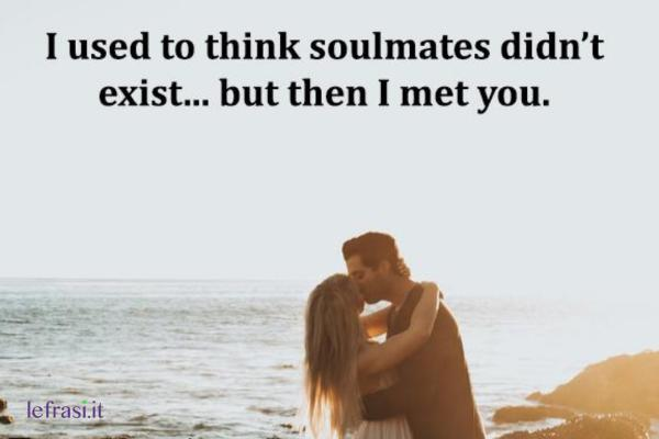 Frasi d'amore in inglese - I used to think soulmates didn't exist... but then I met you.