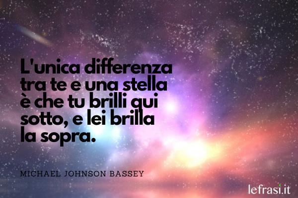 Frasi sulle stelle - L'unica differenza tra te e una stella è che tu brilli qui sotto, e lei brilla la sopra.