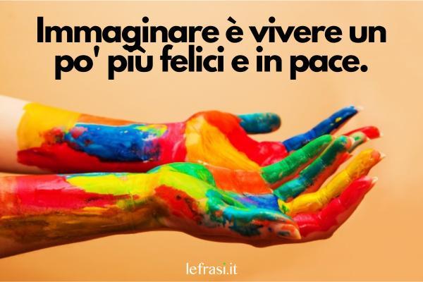 Frasi sulla pace - Immaginare è vivere un po' più felici e in pace.