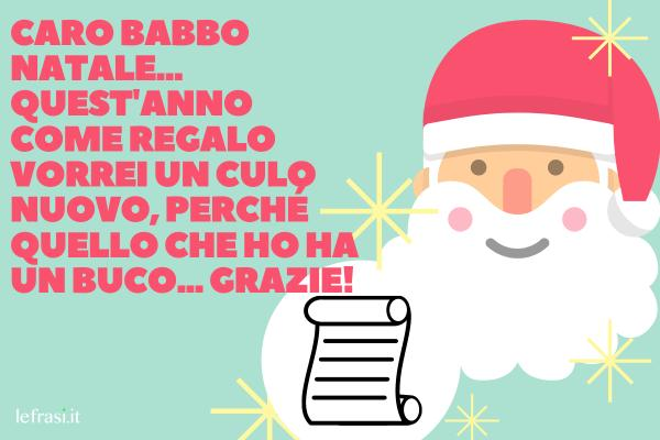 Frasi di Auguri Divertenti - Caro Babbo Natale... Quest'anno come regalo vorrei un culo nuovo, perché quello che ho ha un buco... grazie!