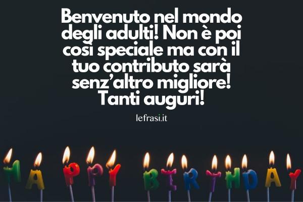 Frasi di auguri per i 18 anni - Benvenuto nel mondo degli adulti! Non è poi così speciale ma con il tuo contributo sarà senz'altro migliore! Tanti auguri!
