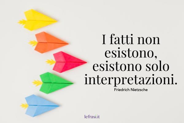 Frasi di Friedrich Nietzsche - I fatti non esistono, esistono solo interpretazioni.