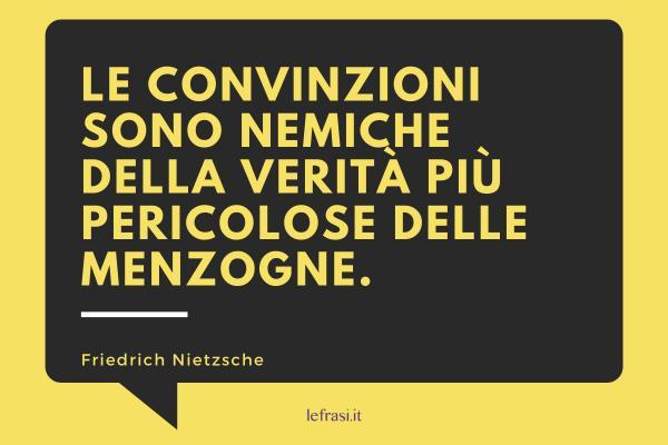 Frasi di Friedrich Nietzsche - Le convinzioni sono nemiche della verità più pericolose delle menzogne.