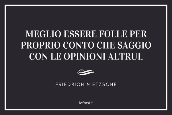 Frasi di Friedrich Nietzsche - Meglio essere folle per proprio conto che saggio con le opinioni altrui.