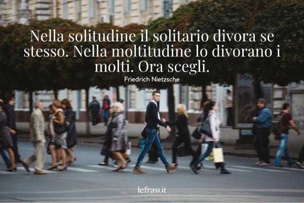 Frasi di Friedrich Nietzsche - Nella solitudine il solitario divora se stesso. Nella moltitudine lo divorano i molti. Ora scegli.