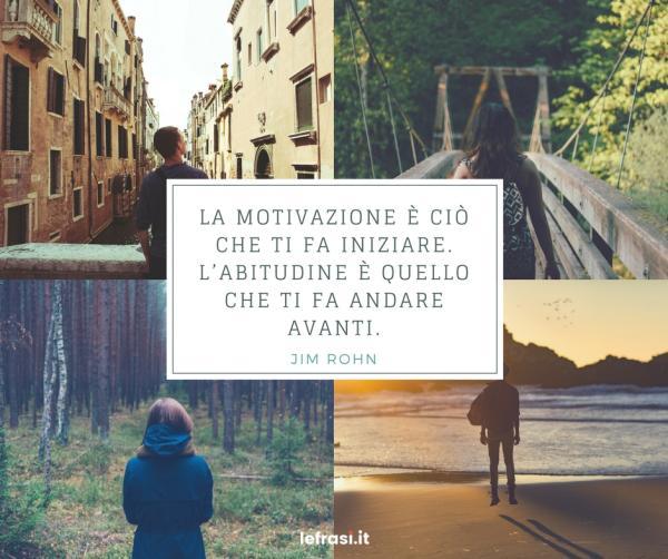 Frasi di Jim Rohn - La motivazione è ciò che ti fa iniziare. L'abitudine è quello che ti fa andare avanti.