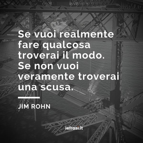 Frasi di Jim Rohn - Se vuoi realmente fare qualcosa troverai il modo. Se non vuoi veramente troverai una scusa.
