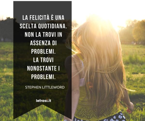 Frasi sul Cambiamento - La felicità è una scelta quotidiana. Non la trovi in assenza di problemi. La trovi nonostantei problemi.