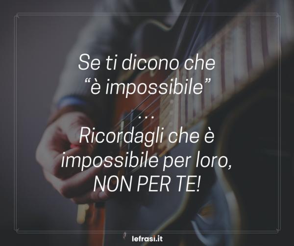 """Frasi sul Cambiamento - Se ti dicono che """"è impossibile""""… Ricordagli che è impossibile per loro, non per te!"""