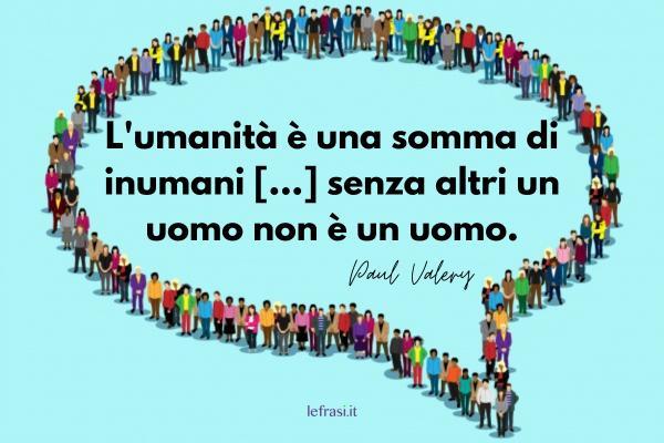 Frasi sull'Umanità - L'umanità è una somma di inumani [...] senza altri un uomo non è un uomo.