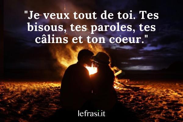 Frasi d'amore in francese - Je veux tout de toi. Tes bisous, tes paroles, tes câlins et ton coeur.