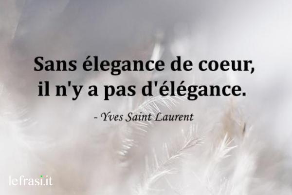 Frasi d'amore in francese - Sans élegance de coeur, il n'y a pas d'élégance.