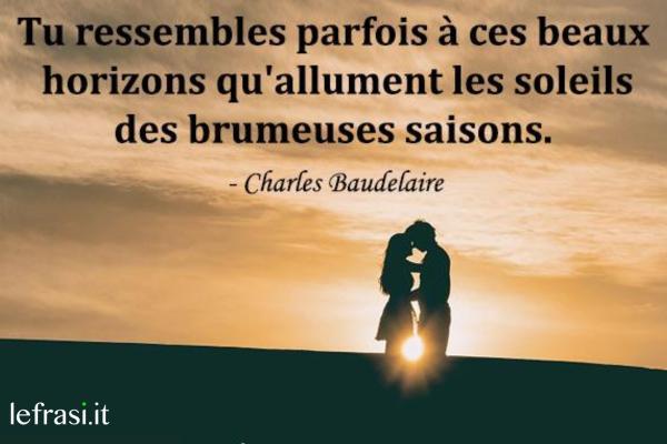 Frasi d'amore in francese - Tu ressembles parfois à ces beaux horizons qu'allument les soleils des brumeuses saisons.