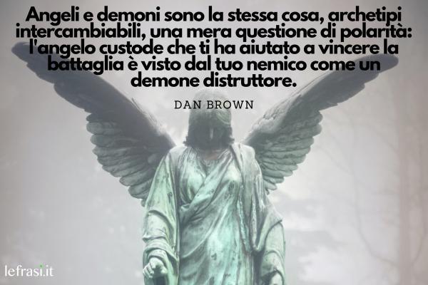 Frasi sugli angeli - Angeli e demoni sono la stessa cosa, archetipi intercambiabili, una mera questione di polarità: l'angelo custode che ti ha aiutato a vincere la battaglia è visto dal tuo nemico come un demone distruttore.