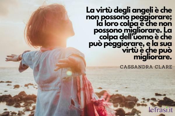 Frasi sugli angeli - La virtù degli angeli è che non possono peggiorare; la loro colpa è che non possono migliorare. La colpa dell'uomo è che può peggiorare, e la sua virtù è che può migliorare.