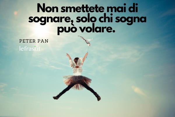 Le più belle frasi tratte da film - Non smettete mai di sognare, solo chi sogna può volare.