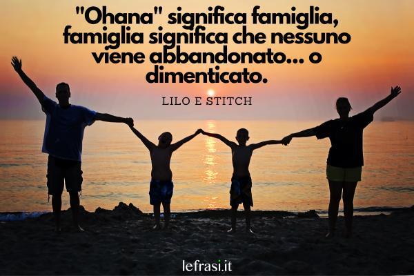 """Le più belle frasi tratte da film - Ohana"""" significa famiglia, famiglia significa che nessuno viene abbandonato... o dimenticato."""