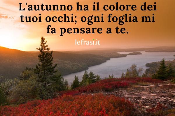 Frasi sull'autunno - L'autunno ha il colore dei tuoi occhi; ogni foglia mi fa pensare a te.