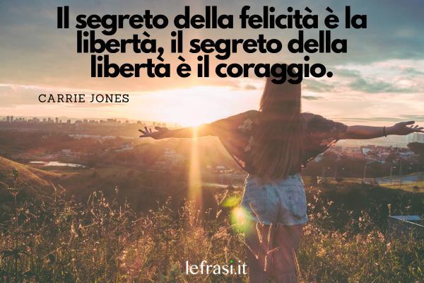 Frasi sulla Libertà - Il segreto della felicità è la libertà, il segreto della libertà è il coraggio.