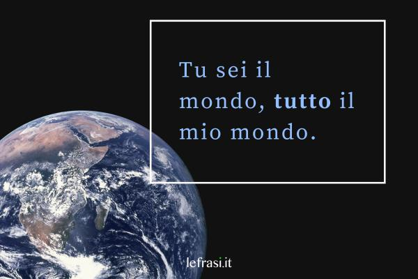 Frasi d'Amore - Tu sei il mondo, tutto il mio mondo.