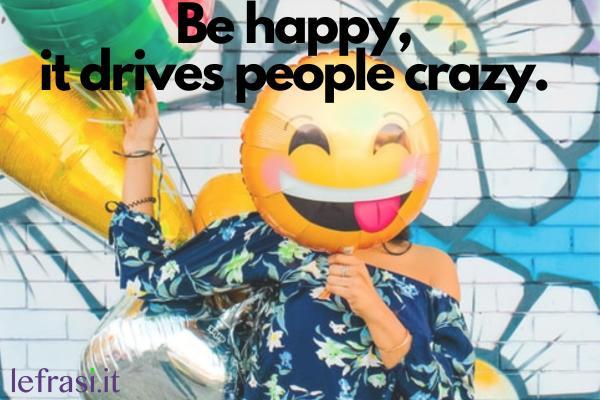 Frasi per Instagram in inglese - Be happy, it drives people crazy. (Sii felice, fa diventare pazza la gente.)