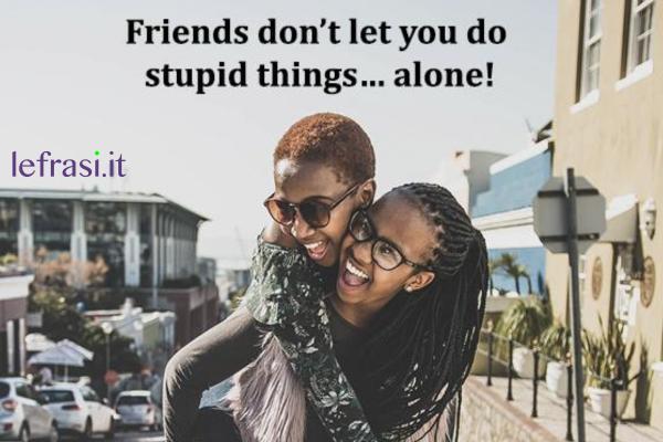Frasi per Instagram in inglese - Friends don't let you do stupid things… alone!  (Gli amici non ti lasciano fare cose stupide... da solo.)