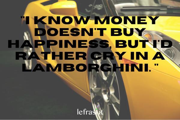Frasi per Instagram in inglese - I know money doesn't buy happiness, but I'd rather cry in a Lamborghini. (So che i soldi no comprano la felicità, ma preferisco piangere in una Lamborghini.)