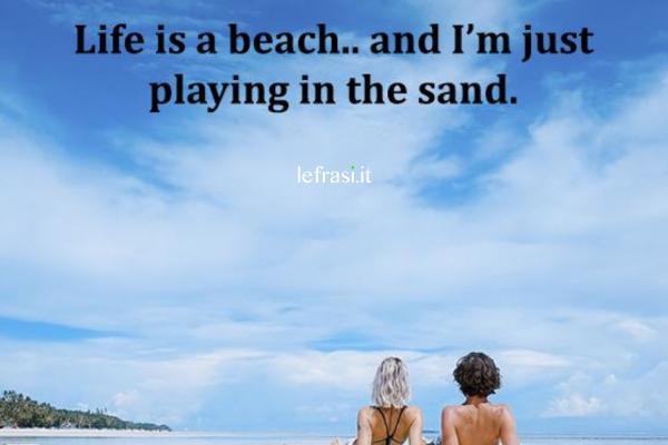 Frasi per Instagram in inglese - Life is a beach and I'm just playing in the sand. (La vita è una spiaggia ed io sto giocando con la sabbia.)