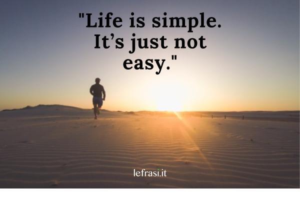 Frasi per Instagram in inglese - Life is simple. It's just not easy. ( La vita è semplice ma non facile.)
