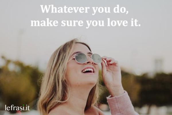Frasi per Instagram in inglese - Whatever you do, make sure you love it. (Qualsiasi cosa tu faccia, sii sicuro che la ami.)