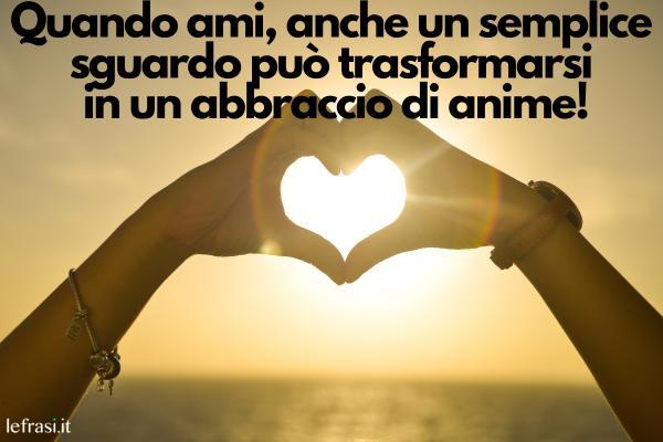 Frasi sull'Amore - Quando ami, anche un semplice sguardo può trasformarsi in un abbraccio di anime!