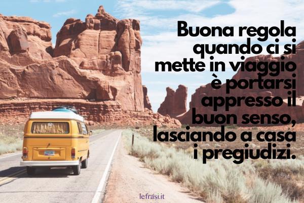 Auguri di Buon Viaggio - Buona regola quando ci si mette in viaggio è portarsi appresso il buon senso, lasciando a casa i pregiudizi.