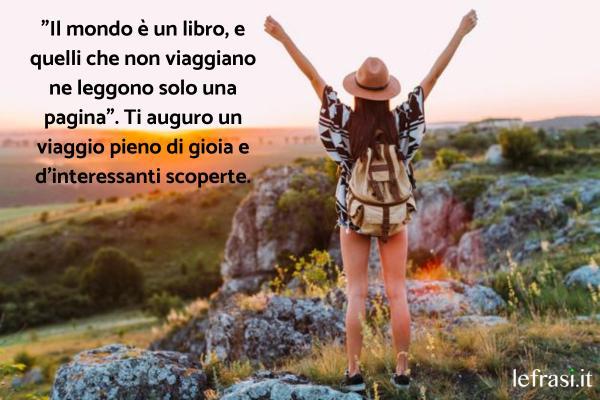 """Auguri di Buon Viaggio - """"Il mondo è un libro, e quelli che non viaggiano ne leggono solo una pagina"""". Ti auguro un viaggio pieno di gioia e d'interessanti scoperte."""