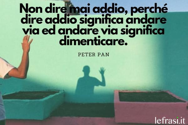Frasi di Peter Pan - Non dire mai addio, perché dire addio significa andare via ed andare via significa dimenticare.