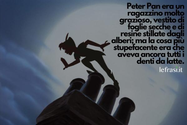 Frasi di Peter Pan - Peter Pan era un ragazzino molto grazioso, vestito di foglie secche e di resine stillate dagli alberi; ma la cosa più stupefacente era che aveva ancora tutti i denti da latte.
