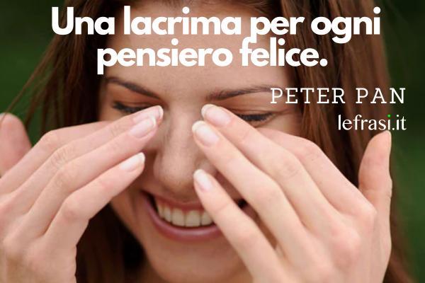 Frasi di Peter Pan -  Una lacrima per ogni pensiero felice.