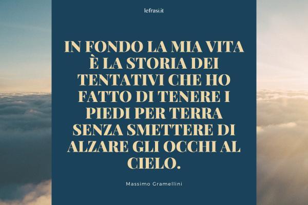 Frasi di Massimo Gramellini - In fondo la mia vita è la storia dei tentativi che ho fatto di tenere i piedi per terra senza smettere di alzare gli occhi al cielo.