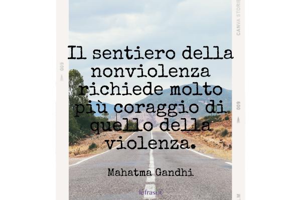 Frasi di Mahatma Gandhi - Il sentiero della nonviolenza richiede molto più coraggio di quello della violenza.