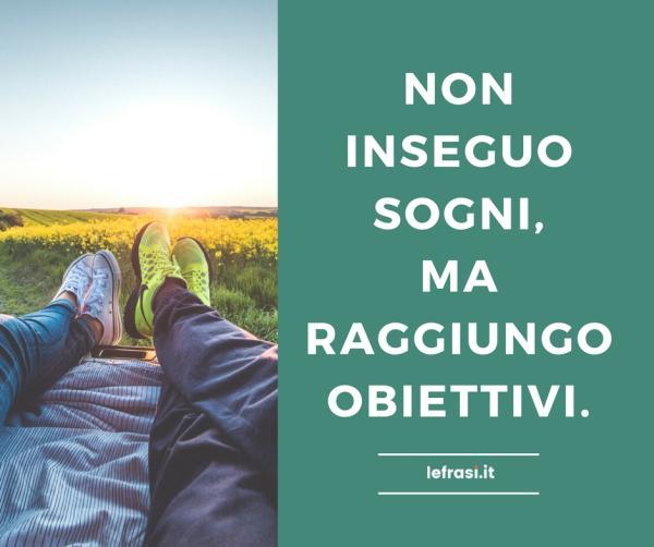Frasi sui Sogni - Non inseguo sogni, ma raggiungo obiettivi.