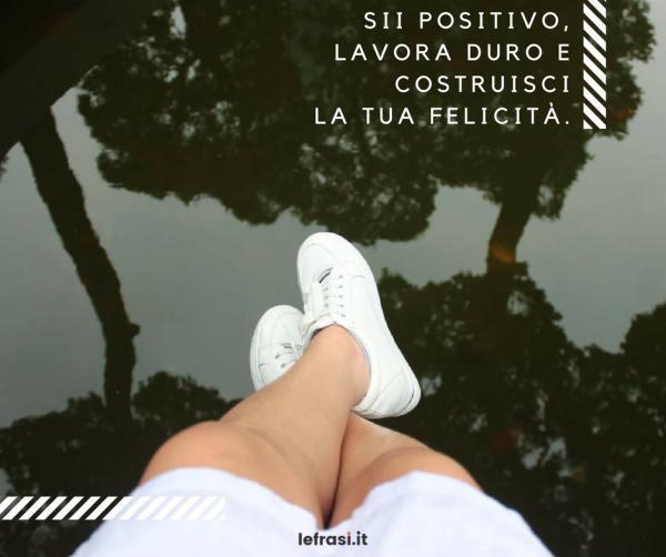 Frasi sulla Felicità - Sii positivo, lavora duro e costruisci la tua felicità.